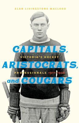 Capitals, Aristocrats and Cougars : Victoria's hockey professionals, 1911-1926 Book cover
